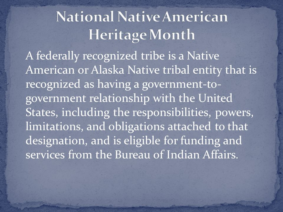 A federally recognized tribe is a Native American or Alaska Native tribal entity that is recognized as having a government-to- government relationship with the United States, including the responsibilities, powers, limitations, and obligations attached to that designation, and is eligible for funding and services from the Bureau of Indian Affairs.