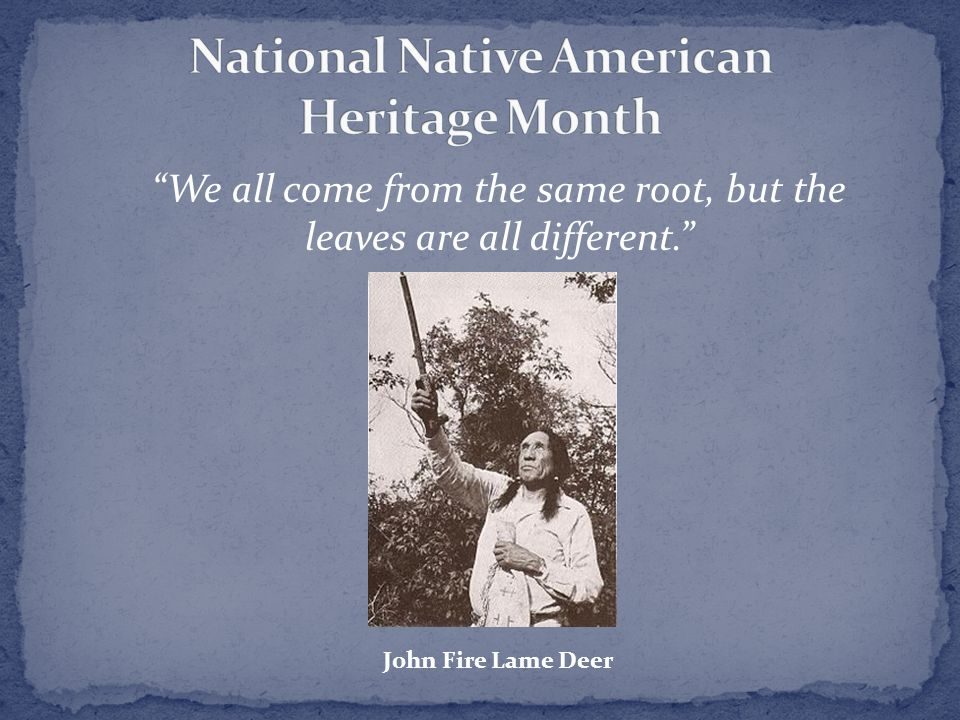 We all come from the same root, but the leaves are all different. John Fire Lame Deer