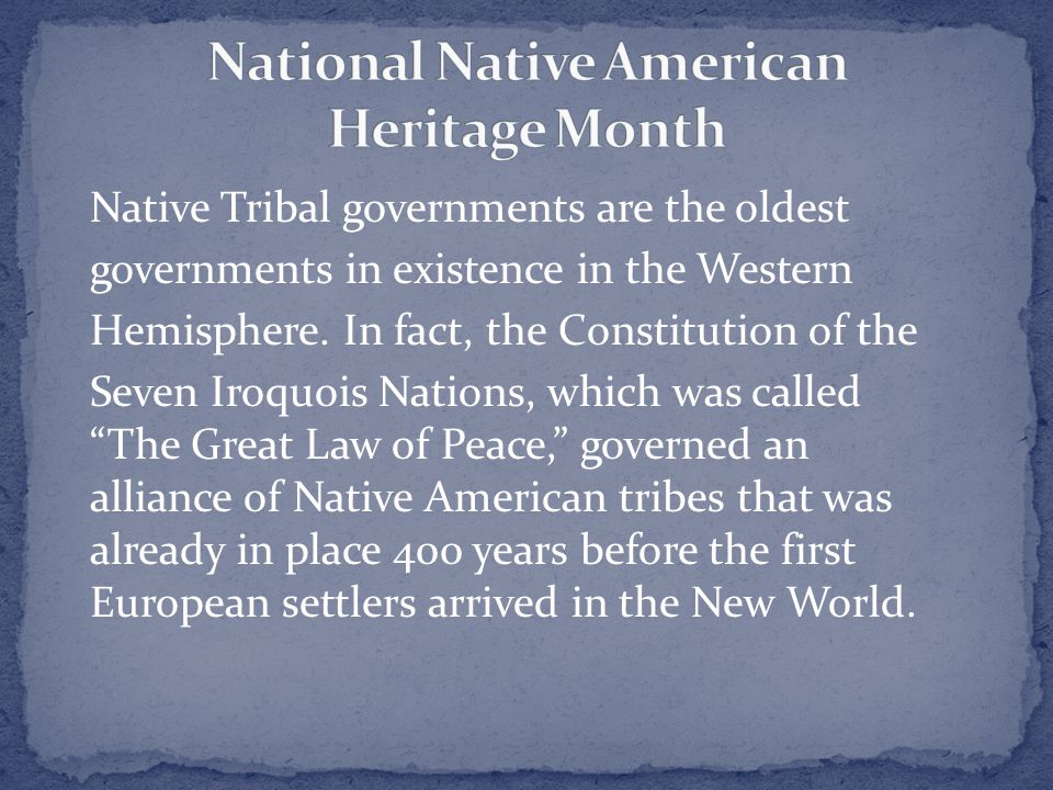 Native Tribal governments are the oldest governments in existence in the Western Hemisphere.