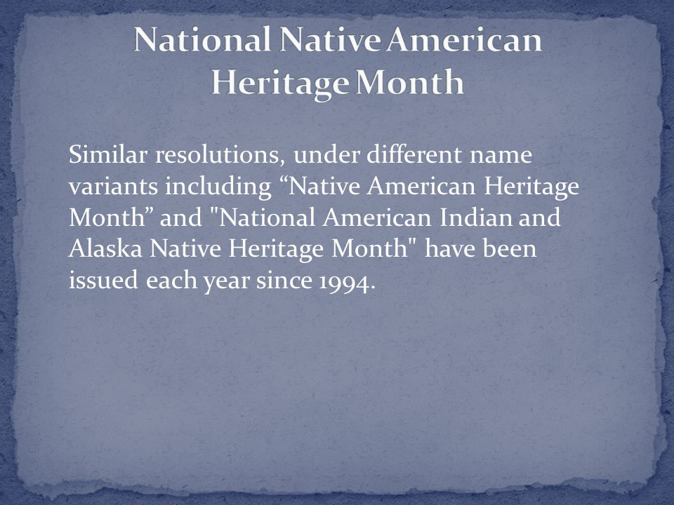 Similar resolutions, under different name variants including Native American Heritage Month and National American Indian and Alaska Native Heritage Month have been issued each year since 1994.