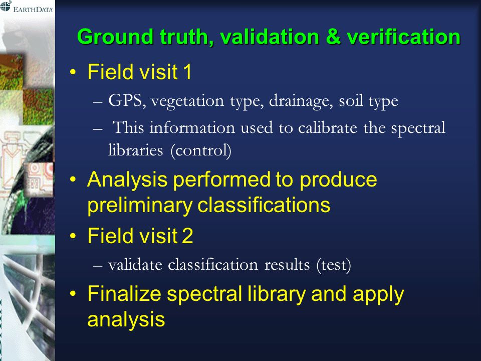 Ground truth, validation & verification Field visit 1 –GPS, vegetation type, drainage, soil type – This information used to calibrate the spectral libraries (control) Analysis performed to produce preliminary classifications Field visit 2 –validate classification results (test) Finalize spectral library and apply analysis