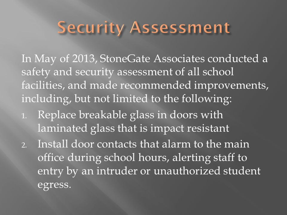 In May of 2013, StoneGate Associates conducted a safety and security assessment of all school facilities, and made recommended improvements, including, but not limited to the following: 1.