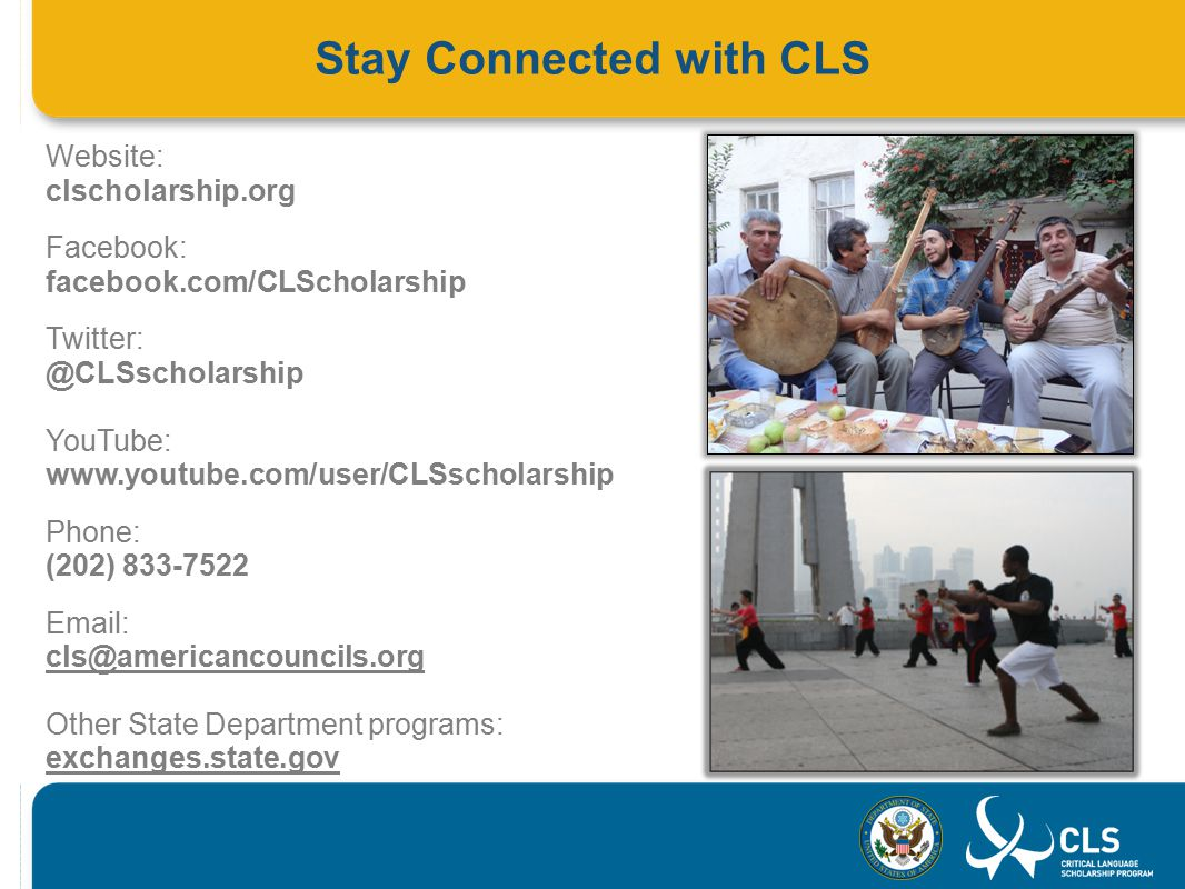 Stay Connected with CLS Website: clscholarship.org Facebook: facebook.com/CLScholarship Twitter: @CLSscholarship YouTube: www.youtube.com/user/CLSscholarship Phone: (202) 833-7522 Email: cls@americancouncils.org Other State Department programs: exchanges.state.gov