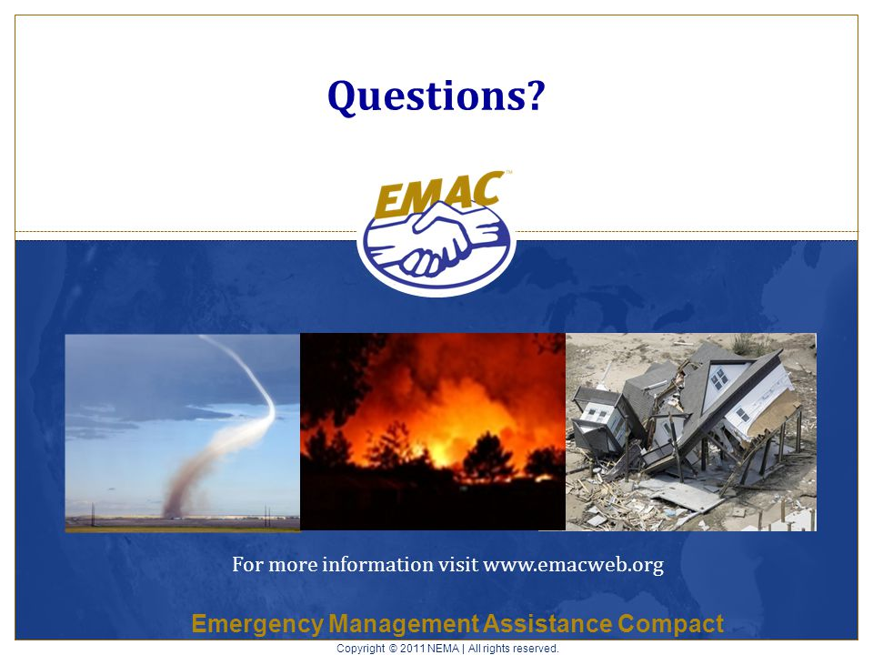 Emergency Management Assistance Compact Questions? Copyright © 2011 NEMA | All rights reserved. For more information visit www.emacweb.org