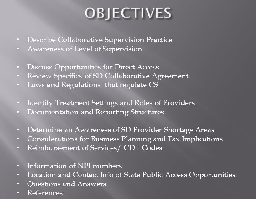 Describe Collaborative Supervision Practice Awareness of Level of Supervision Discuss Opportunities for Direct Access Review Specifics of SD Collaborative Agreement Laws and Regulations that regulate CS Identify Treatment Settings and Roles of Providers Documentation and Reporting Structures Determine an Awareness of SD Provider Shortage Areas Considerations for Business Planning and Tax Implications Reimbursement of Services/ CDT Codes Information of NPI numbers Location and Contact Info of State Public Access Opportunities Questions and Answers References
