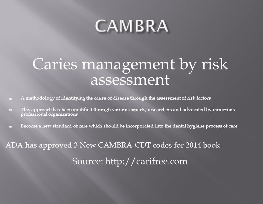 Caries management by risk assessment  A methodology of identifying the cause of disease through the assessment of risk factors  This approach has been qualified through various experts, researchers and advocated by numerous professional organizations  Become a new standard of care which should be incorporated into the dental hygiene process of care ADA has approved 3 New CAMBRA CDT codes for 2014 book Source: http://carifree.com