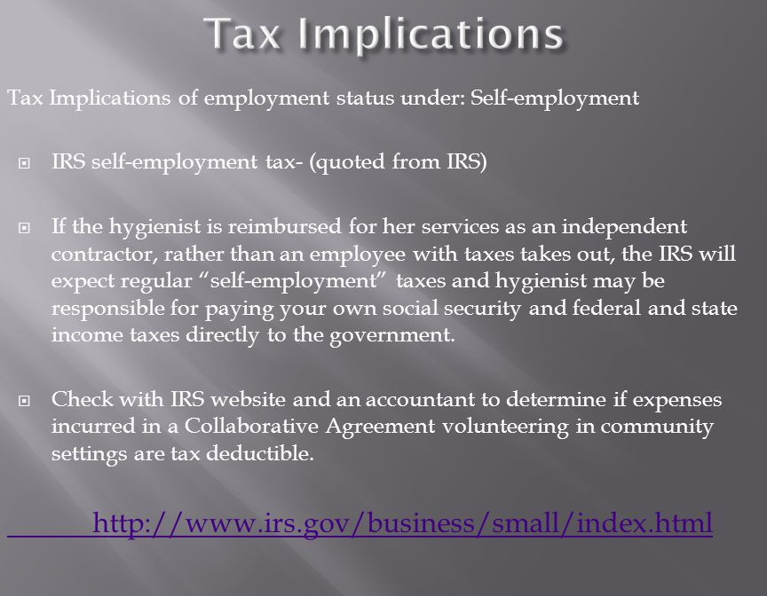 Tax Implications of employment status under: Self-employment  IRS self-employment tax- (quoted from IRS)  If the hygienist is reimbursed for her services as an independent contractor, rather than an employee with taxes takes out, the IRS will expect regular self-employment taxes and hygienist may be responsible for paying your own social security and federal and state income taxes directly to the government.