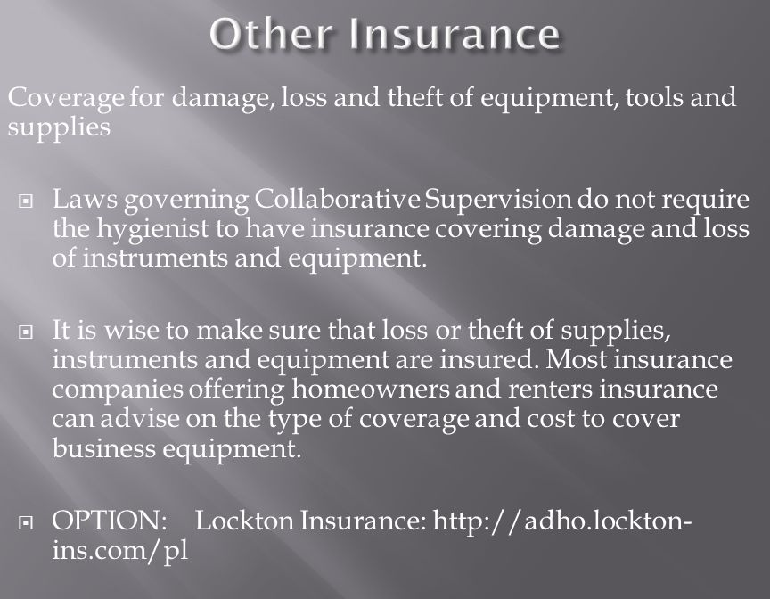 Coverage for damage, loss and theft of equipment, tools and supplies  Laws governing Collaborative Supervision do not require the hygienist to have insurance covering damage and loss of instruments and equipment.