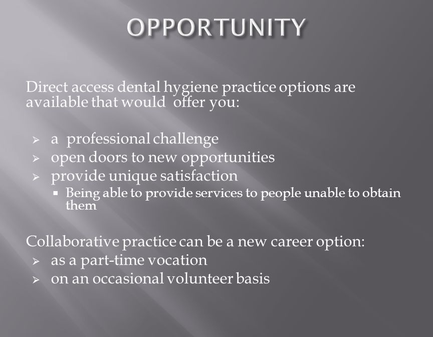 Direct access dental hygiene practice options are available that would offer you:  a professional challenge  open doors to new opportunities  provide unique satisfaction  Being able to provide services to people unable to obtain them Collaborative practice can be a new career option:  as a part-time vocation  on an occasional volunteer basis