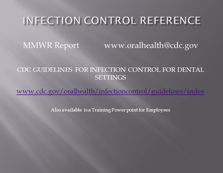 MMWR Report www.oralhealth@cdc.gov CDC GUIDELINES FOR INFECTION CONTROL FOR DENTAL SETTINGS www.cdc.gov/oralhealth/infectioncontrol/guidelines/index www.cdc.gov/oralhealth/infectioncontrol/guidelines/index Also available is a Training Power point for Employees