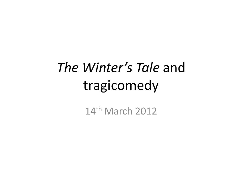 The Winter's Tale and tragicomedy 14 th March 2012