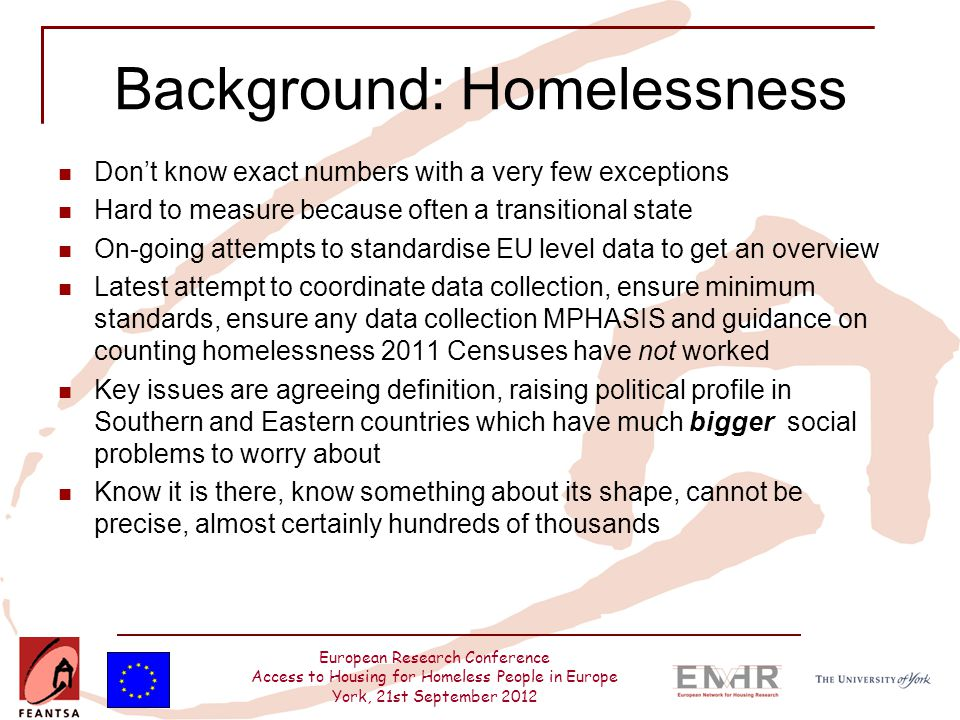 European Research Conference Access to Housing for Homeless People in Europe York, 21st September 2012 Background: Homelessness Don't know exact numbers with a very few exceptions Hard to measure because often a transitional state On-going attempts to standardise EU level data to get an overview Latest attempt to coordinate data collection, ensure minimum standards, ensure any data collection MPHASIS and guidance on counting homelessness 2011 Censuses have not worked Key issues are agreeing definition, raising political profile in Southern and Eastern countries which have much bigger social problems to worry about Know it is there, know something about its shape, cannot be precise, almost certainly hundreds of thousands