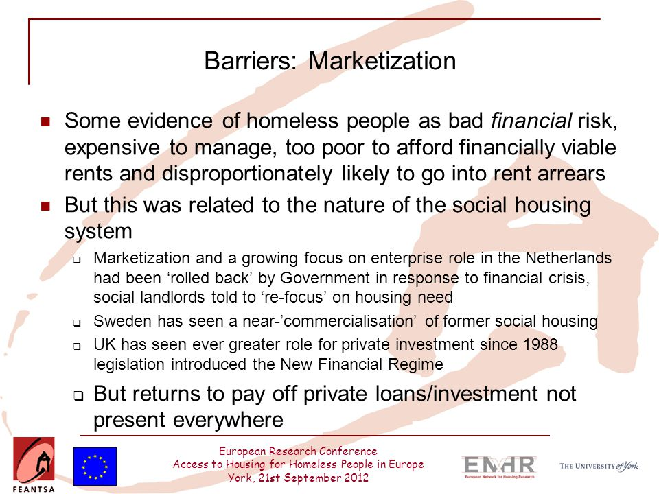 European Research Conference Access to Housing for Homeless People in Europe York, 21st September 2012 Barriers: Marketization Some evidence of homeless people as bad financial risk, expensive to manage, too poor to afford financially viable rents and disproportionately likely to go into rent arrears But this was related to the nature of the social housing system  Marketization and a growing focus on enterprise role in the Netherlands had been 'rolled back' by Government in response to financial crisis, social landlords told to 're-focus' on housing need  Sweden has seen a near-'commercialisation' of former social housing  UK has seen ever greater role for private investment since 1988 legislation introduced the New Financial Regime  But returns to pay off private loans/investment not present everywhere