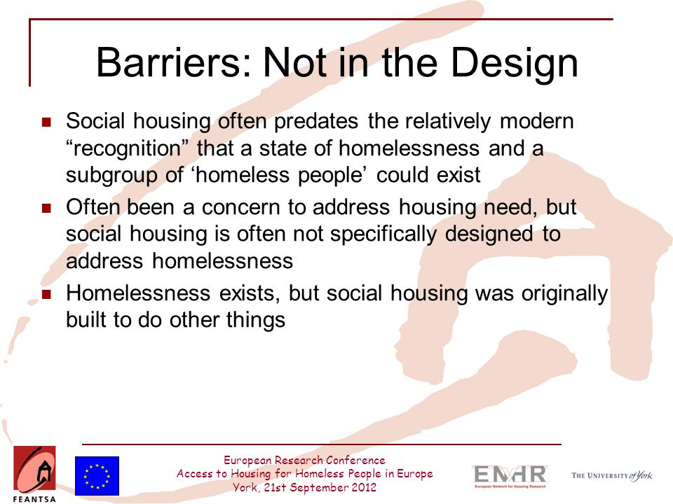 European Research Conference Access to Housing for Homeless People in Europe York, 21st September 2012 Barriers: Not in the Design Social housing often predates the relatively modern recognition that a state of homelessness and a subgroup of 'homeless people' could exist Often been a concern to address housing need, but social housing is often not specifically designed to address homelessness Homelessness exists, but social housing was originally built to do other things