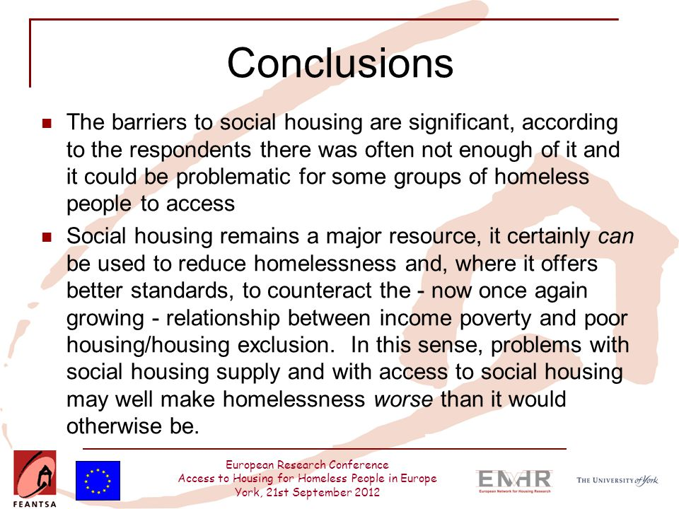European Research Conference Access to Housing for Homeless People in Europe York, 21st September 2012 Conclusions The barriers to social housing are significant, according to the respondents there was often not enough of it and it could be problematic for some groups of homeless people to access Social housing remains a major resource, it certainly can be used to reduce homelessness and, where it offers better standards, to counteract the - now once again growing - relationship between income poverty and poor housing/housing exclusion.
