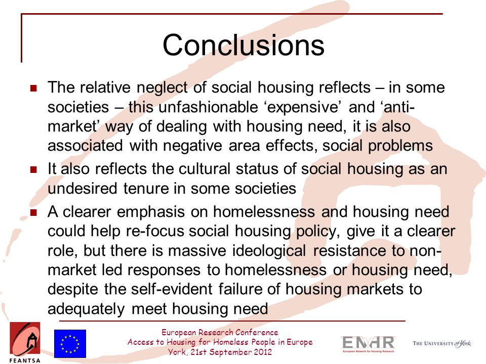 European Research Conference Access to Housing for Homeless People in Europe York, 21st September 2012 Conclusions The relative neglect of social housing reflects – in some societies – this unfashionable 'expensive' and 'anti- market' way of dealing with housing need, it is also associated with negative area effects, social problems It also reflects the cultural status of social housing as an undesired tenure in some societies A clearer emphasis on homelessness and housing need could help re-focus social housing policy, give it a clearer role, but there is massive ideological resistance to non- market led responses to homelessness or housing need, despite the self-evident failure of housing markets to adequately meet housing need