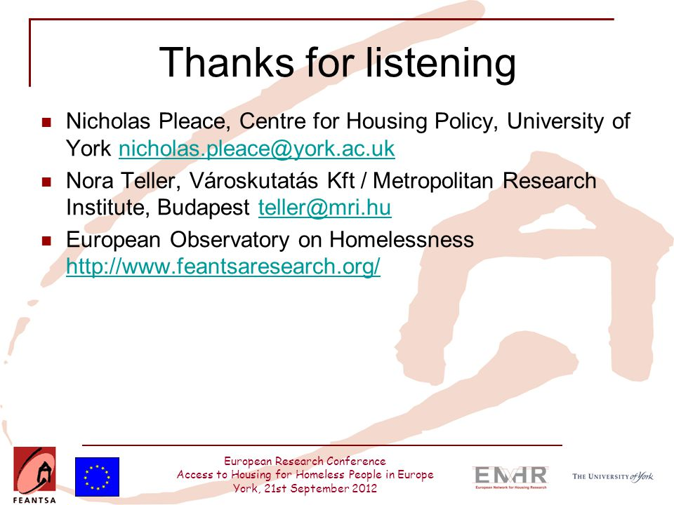 European Research Conference Access to Housing for Homeless People in Europe York, 21st September 2012 Thanks for listening Nicholas Pleace, Centre for Housing Policy, University of York nicholas.pleace@york.ac.uknicholas.pleace@york.ac.uk Nora Teller, Városkutatás Kft / Metropolitan Research Institute, Budapest teller@mri.huteller@mri.hu European Observatory on Homelessness http://www.feantsaresearch.org/ http://www.feantsaresearch.org/