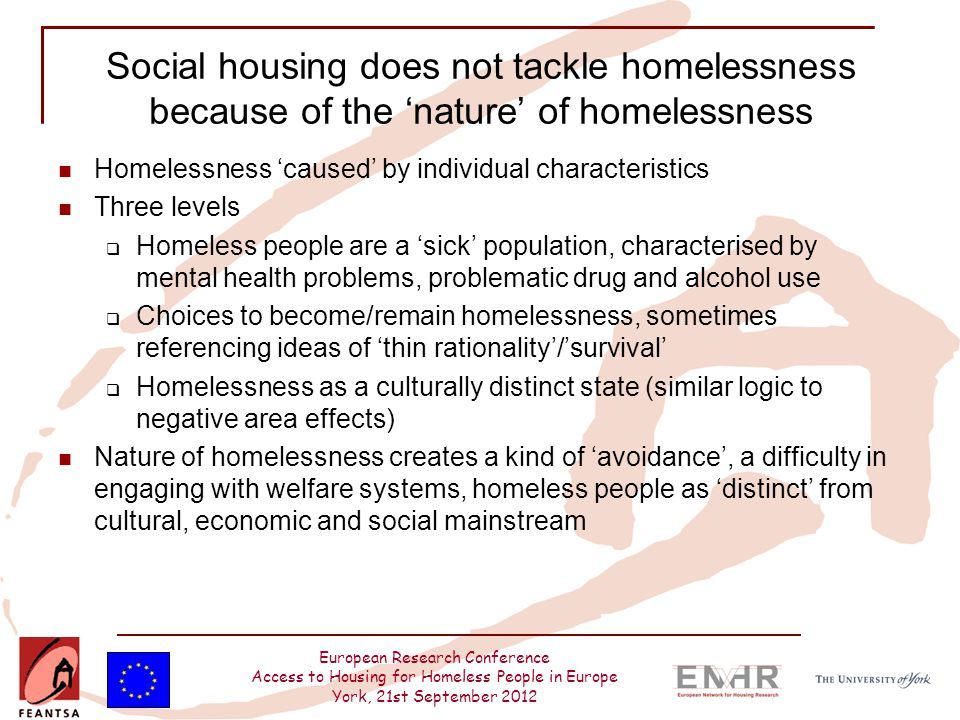 European Research Conference Access to Housing for Homeless People in Europe York, 21st September 2012 Social housing does not tackle homelessness because of the 'nature' of homelessness Homelessness 'caused' by individual characteristics Three levels  Homeless people are a 'sick' population, characterised by mental health problems, problematic drug and alcohol use  Choices to become/remain homelessness, sometimes referencing ideas of 'thin rationality'/'survival'  Homelessness as a culturally distinct state (similar logic to negative area effects) Nature of homelessness creates a kind of 'avoidance', a difficulty in engaging with welfare systems, homeless people as 'distinct' from cultural, economic and social mainstream