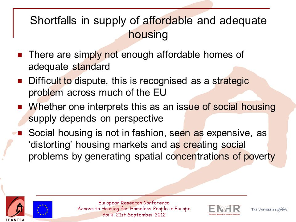 European Research Conference Access to Housing for Homeless People in Europe York, 21st September 2012 Shortfalls in supply of affordable and adequate housing There are simply not enough affordable homes of adequate standard Difficult to dispute, this is recognised as a strategic problem across much of the EU Whether one interprets this as an issue of social housing supply depends on perspective Social housing is not in fashion, seen as expensive, as 'distorting' housing markets and as creating social problems by generating spatial concentrations of poverty