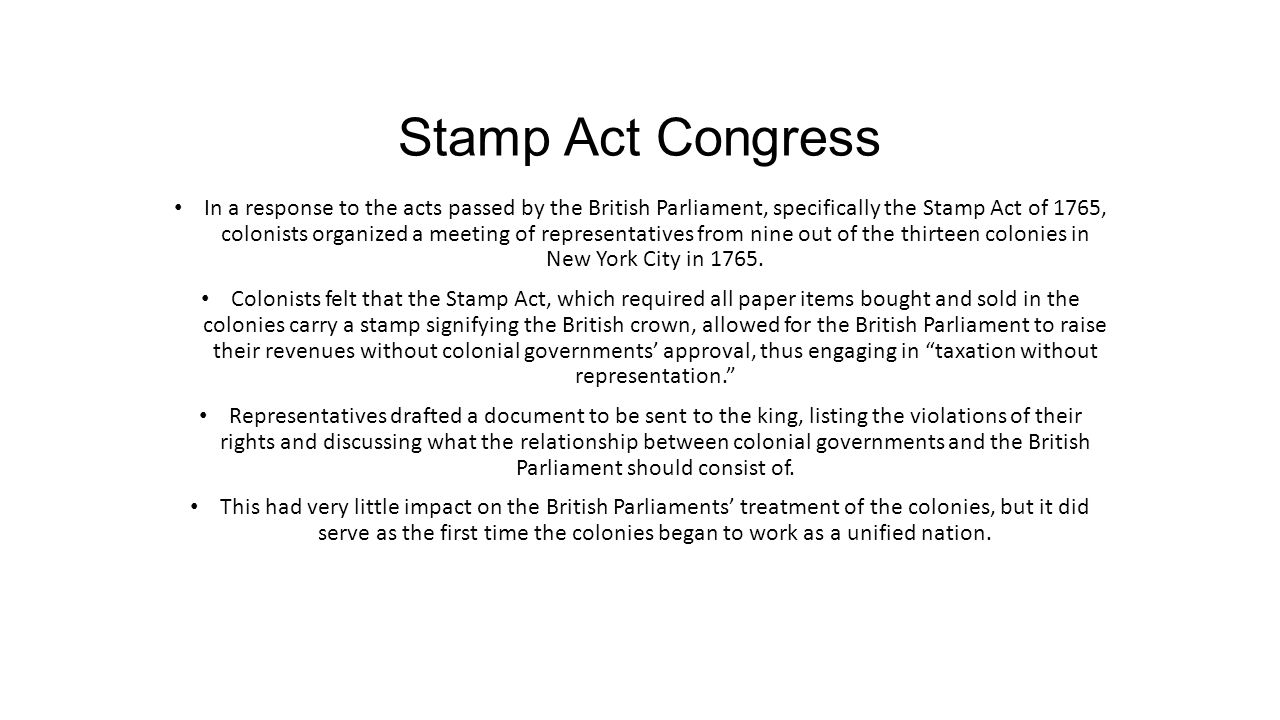 Stamp Act Congress In a response to the acts passed by the British Parliament, specifically the Stamp Act of 1765, colonists organized a meeting of re