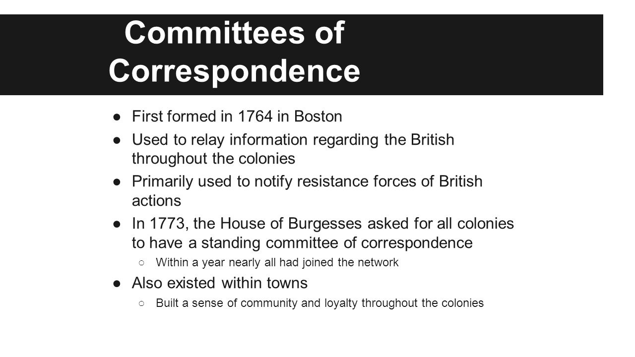 Committees of Correspondence ●First formed in 1764 in Boston ●Used to relay information regarding the British throughout the colonies ●Primarily used