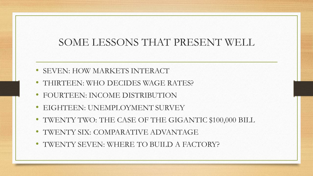 SOME LESSONS THAT PRESENT WELL SEVEN: HOW MARKETS INTERACT THIRTEEN: WHO DECIDES WAGE RATES? FOURTEEN: INCOME DISTRIBUTION EIGHTEEN: UNEMPLOYMENT SURV