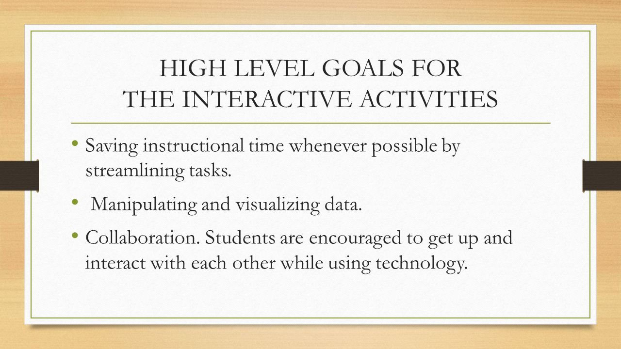 HIGH LEVEL GOALS FOR THE INTERACTIVE ACTIVITIES Saving instructional time whenever possible by streamlining tasks. Manipulating and visualizing data.