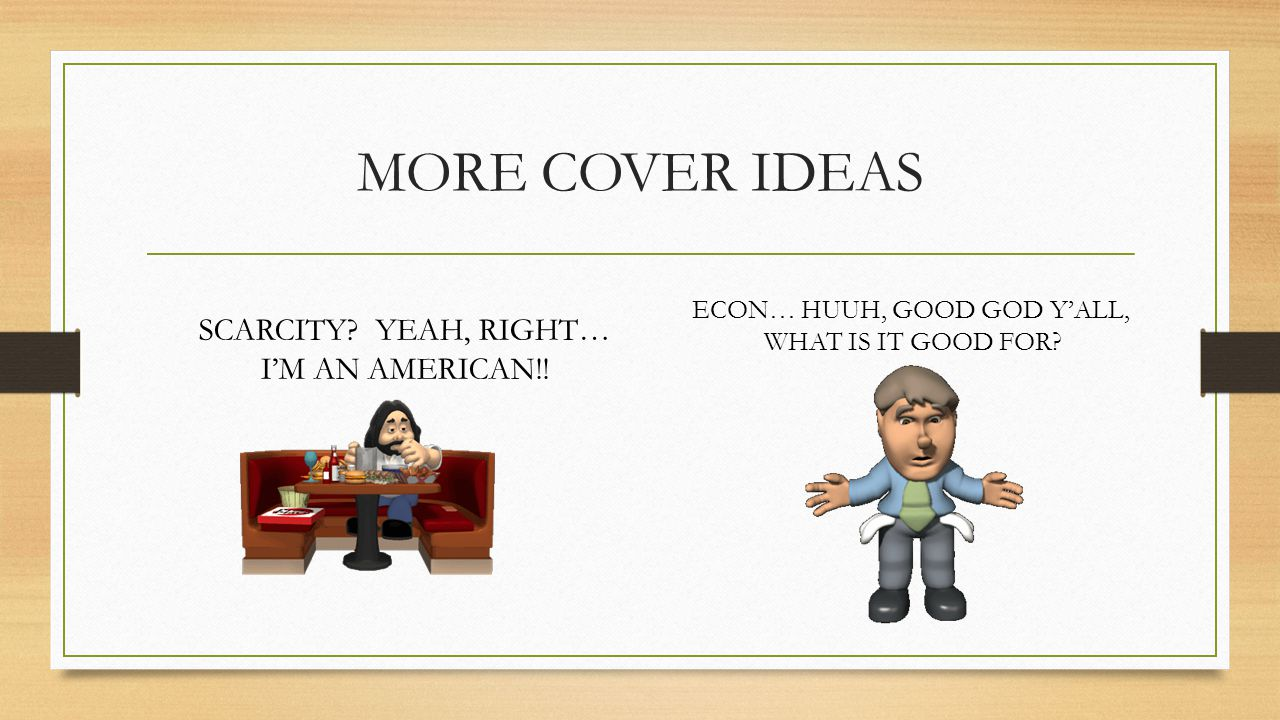 MORE COVER IDEAS SCARCITY? YEAH, RIGHT… I'M AN AMERICAN!! ECON… HUUH, GOOD GOD Y'ALL, WHAT IS IT GOOD FOR?