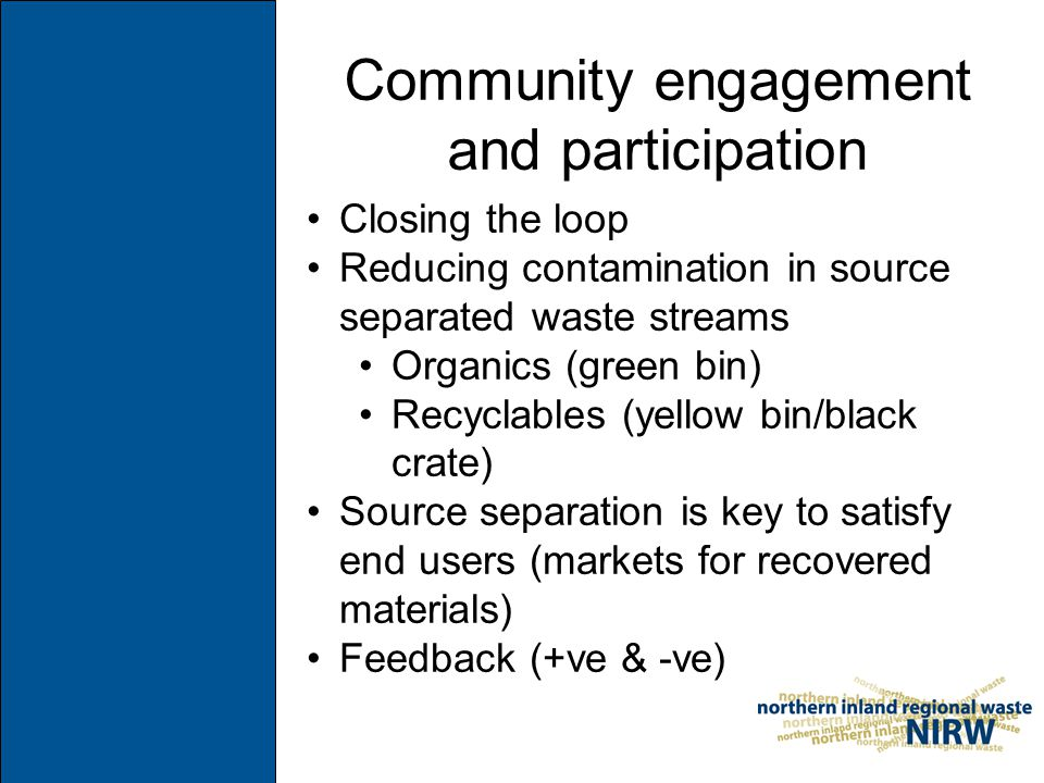 Community engagement and participation Closing the loop Reducing contamination in source separated waste streams Organics (green bin) Recyclables (yellow bin/black crate) Source separation is key to satisfy end users (markets for recovered materials) Feedback (+ve & -ve)