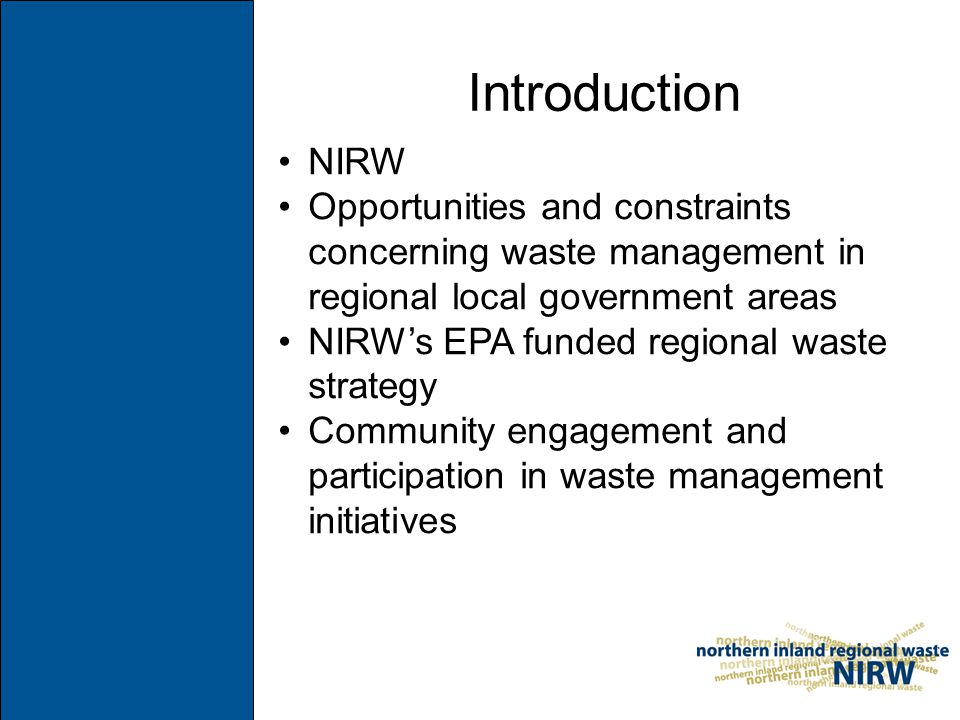 Introduction NIRW Opportunities and constraints concerning waste management in regional local government areas NIRW's EPA funded regional waste strategy Community engagement and participation in waste management initiatives