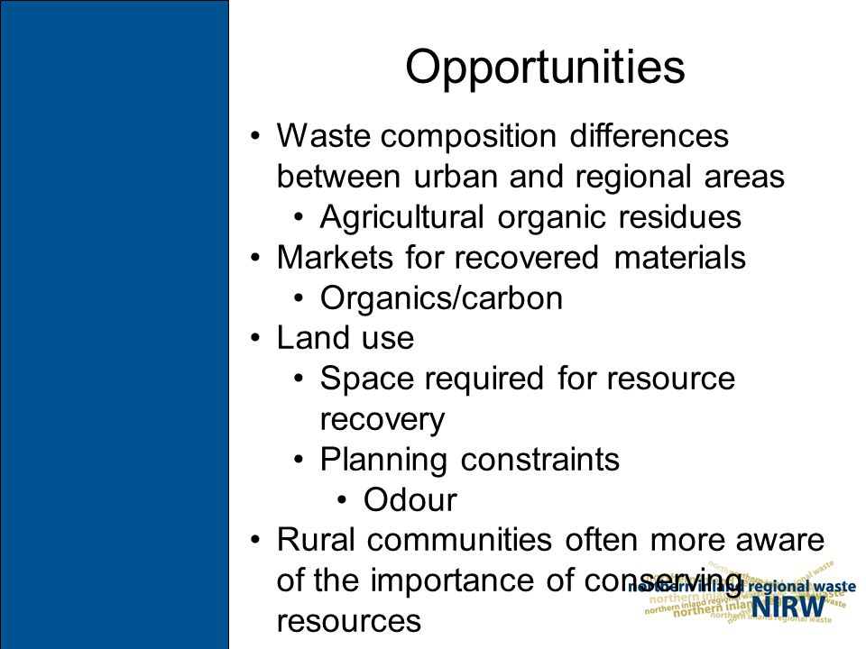 Opportunities Waste composition differences between urban and regional areas Agricultural organic residues Markets for recovered materials Organics/carbon Land use Space required for resource recovery Planning constraints Odour Rural communities often more aware of the importance of conserving resources
