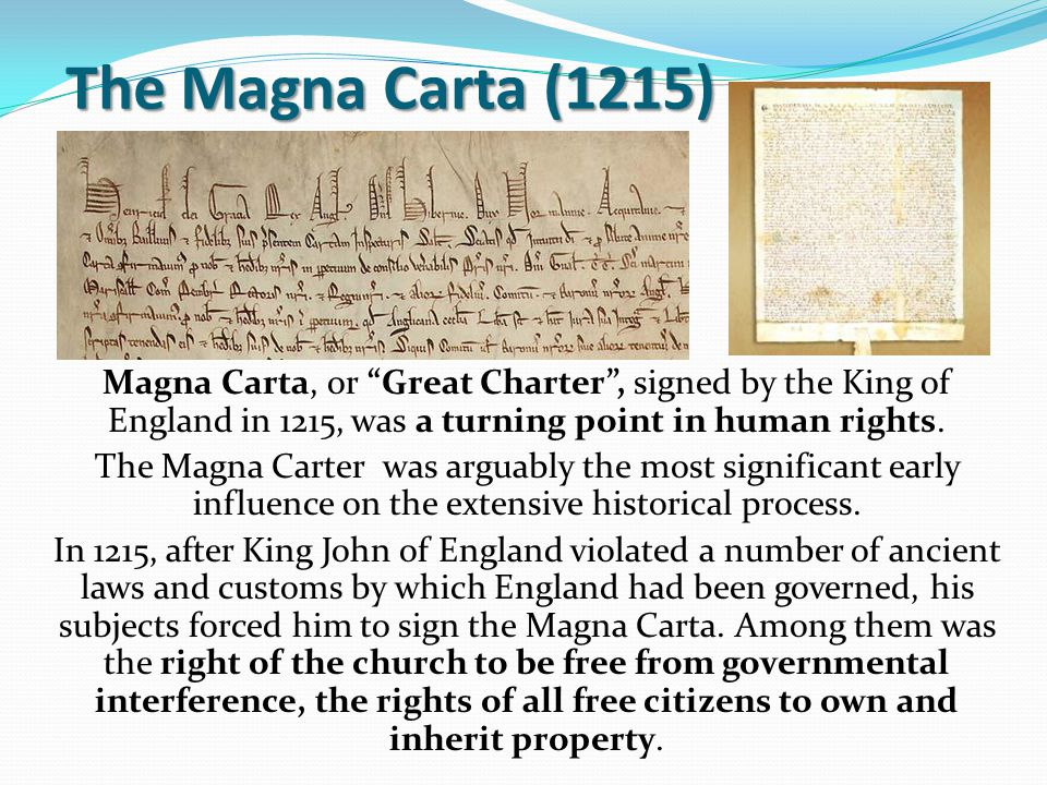 "The Magna Carta (1215) Magna Carta, or ""Great Charter"", signed by the King of England in 1215, was a turning point in human rights. The Magna Carter w"