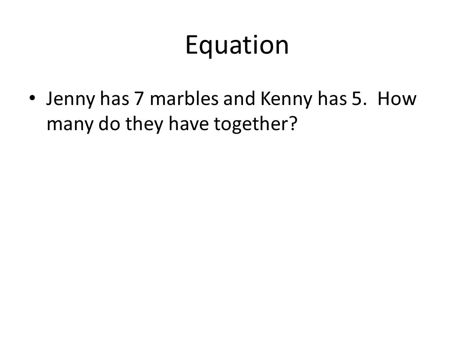 Equation Jenny has 7 marbles and Kenny has 5. How many do they have together?