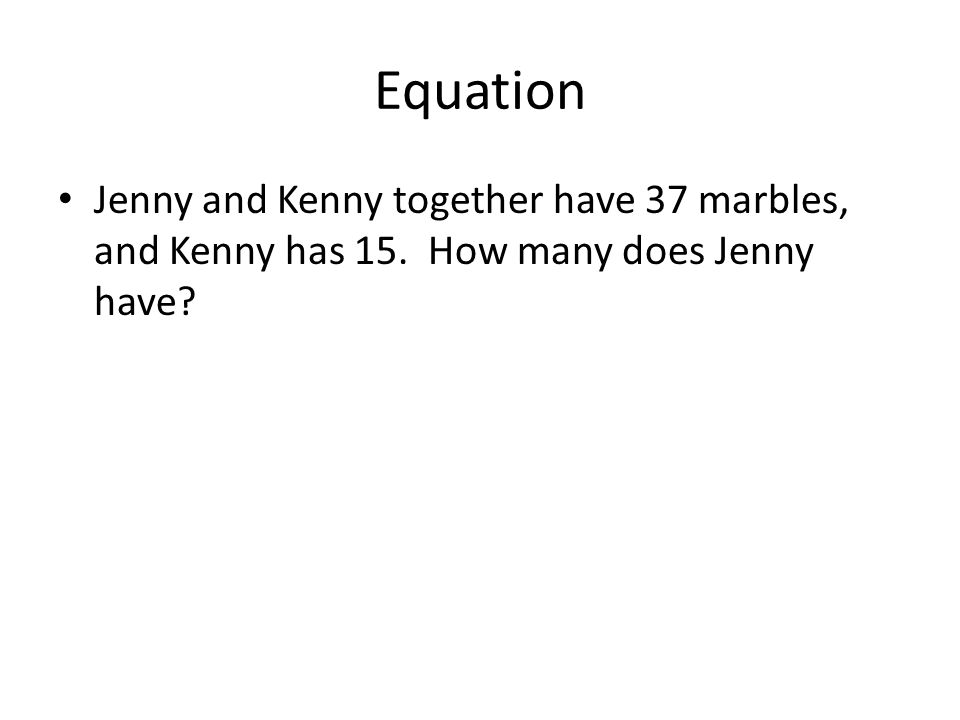 Equation Jenny and Kenny together have 37 marbles, and Kenny has 15. How many does Jenny have?