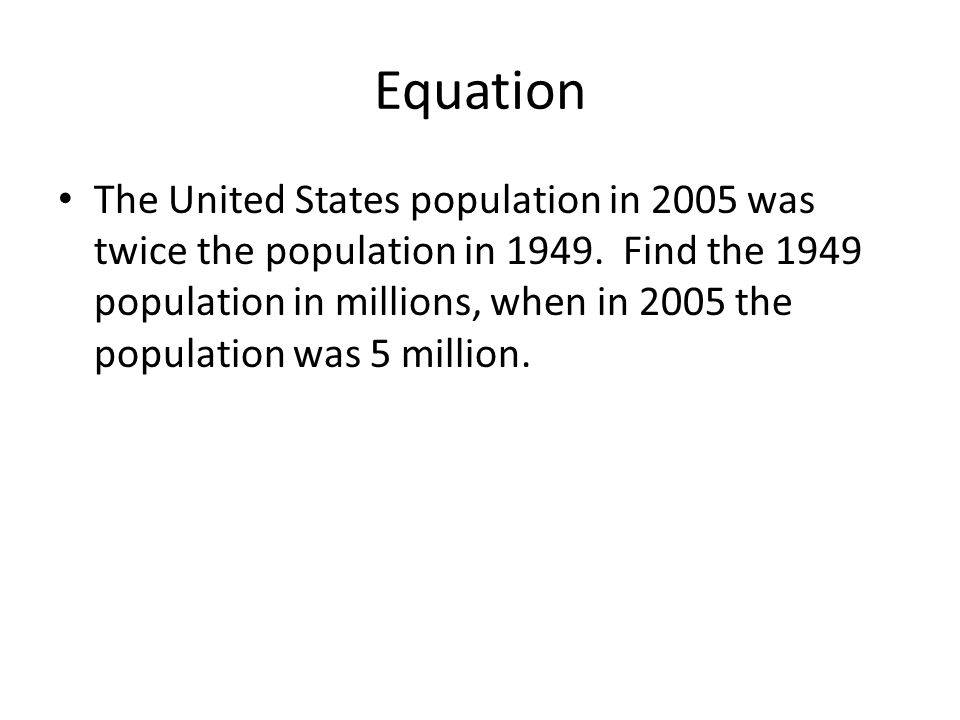 Equation The United States population in 2005 was twice the population in 1949. Find the 1949 population in millions, when in 2005 the population was