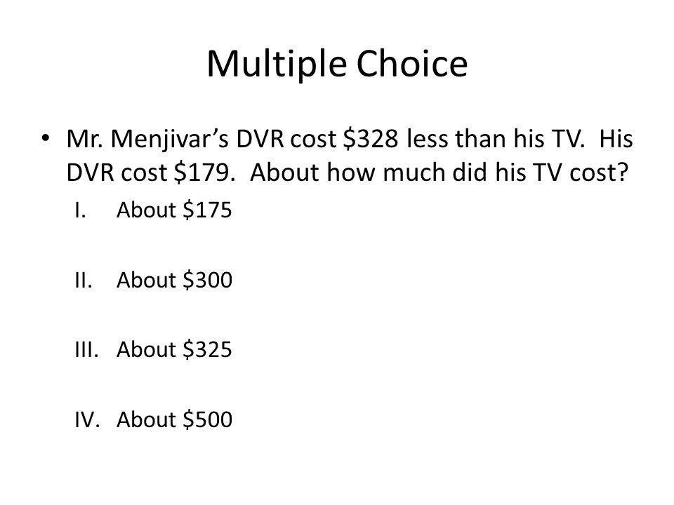 Multiple Choice Mr. Menjivar's DVR cost $328 less than his TV. His DVR cost $179. About how much did his TV cost? I.About $175 II.About $300 III.About
