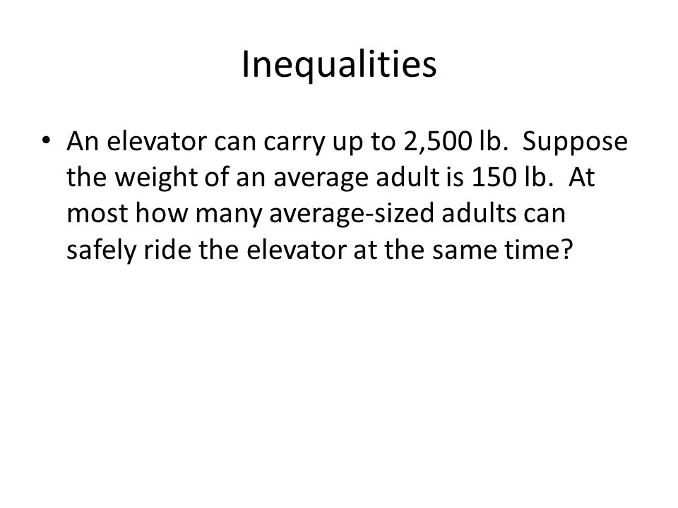 Inequalities An elevator can carry up to 2,500 lb. Suppose the weight of an average adult is 150 lb. At most how many average-sized adults can safely