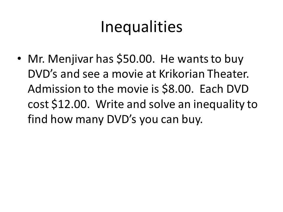 Inequalities Mr. Menjivar has $50.00. He wants to buy DVD's and see a movie at Krikorian Theater. Admission to the movie is $8.00. Each DVD cost $12.0
