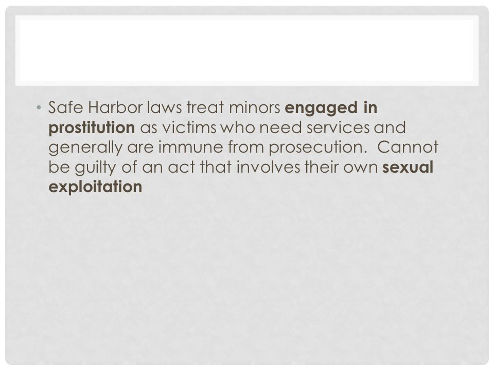 Safe Harbor laws treat minors engaged in prostitution as victims who need services and generally are immune from prosecution.