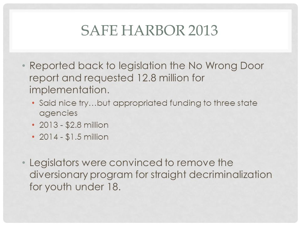 SAFE HARBOR 2013 Reported back to legislation the No Wrong Door report and requested 12.8 million for implementation.
