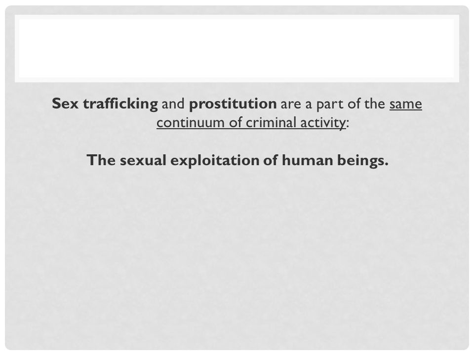 Sex trafficking and prostitution are a part of the same continuum of criminal activity: The sexual exploitation of human beings.