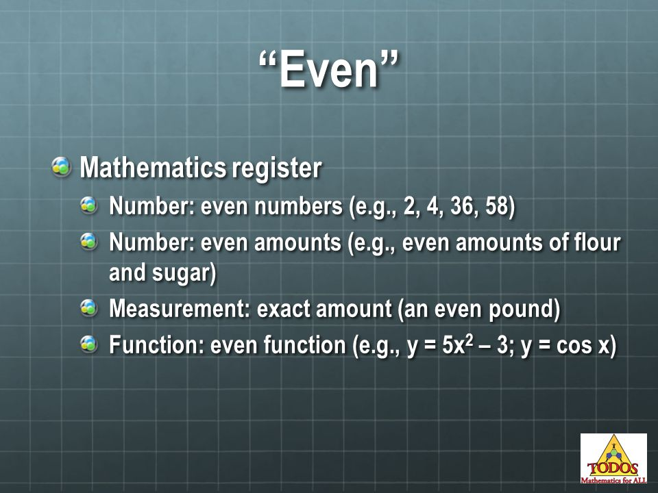 Mathematics register Number: even numbers (e.g., 2, 4, 36, 58) Number: even amounts (e.g., even amounts of flour and sugar) Measurement: exact amount (an even pound) Function: even function (e.g., y = 5x 2 – 3; y = cos x) Even