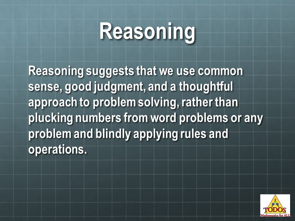 Reasoning Reasoning suggests that we use common sense, good judgment, and a thoughtful approach to problem solving, rather than plucking numbers from word problems or any problem and blindly applying rules and operations.