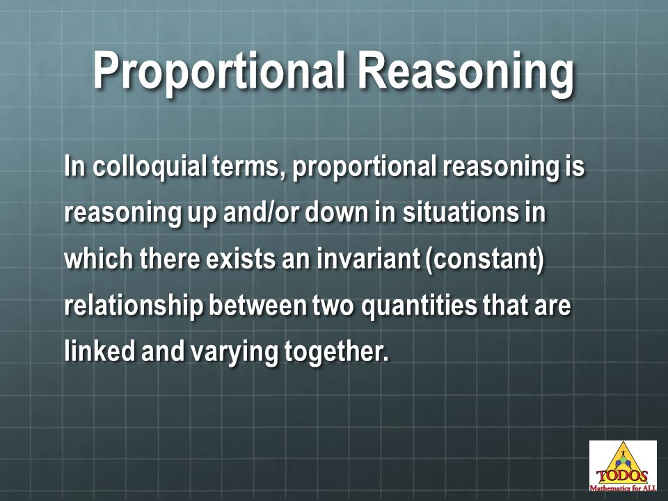 In colloquial terms, proportional reasoning is reasoning up and/or down in situations in which there exists an invariant (constant) relationship between two quantities that are linked and varying together.