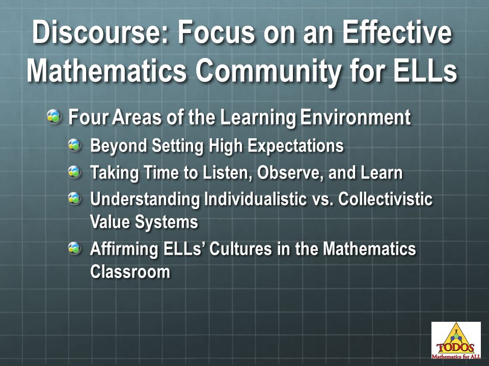 Discourse: Focus on an Effective Mathematics Community for ELLs Four Areas of the Learning Environment Beyond Setting High Expectations Taking Time to Listen, Observe, and Learn Understanding Individualistic vs.