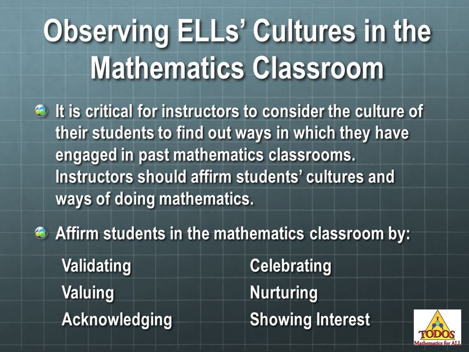 Observing ELLs' Cultures in the Mathematics Classroom It is critical for instructors to consider the culture of their students to find out ways in which they have engaged in past mathematics classrooms.