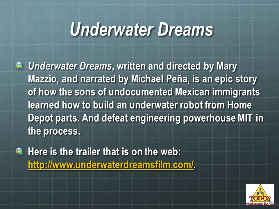 Underwater Dreams Underwater Dreams, written and directed by Mary Mazzio, and narrated by Michael Peña, is an epic story of how the sons of undocumented Mexican immigrants learned how to build an underwater robot from Home Depot parts.