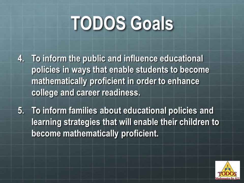 TODOS Goals 4.To inform the public and influence educational policies in ways that enable students to become mathematically proficient in order to enhance college and career readiness.