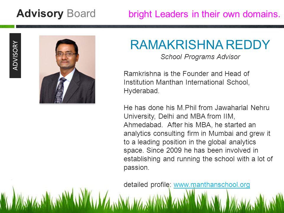 Advisory Board ADVISORY RAMAKRISHNA REDDY School Programs Advisor Ramkrishna is the Founder and Head of Institution Manthan International School, Hyderabad.