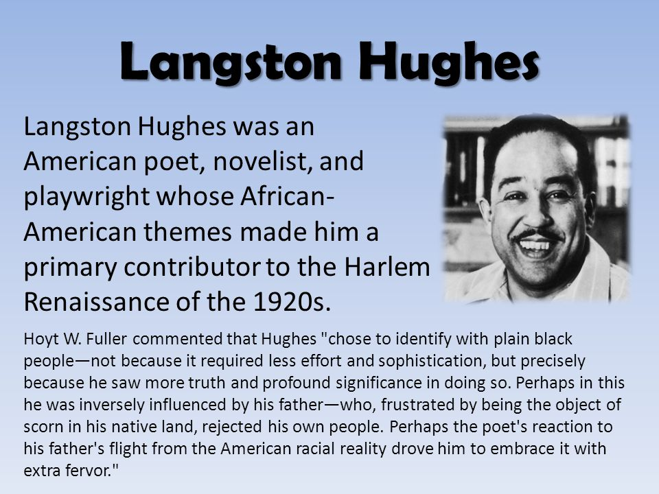 Langston Hughes was an American poet, novelist, and playwright whose African- American themes made him a primary contributor to the Harlem Renaissance
